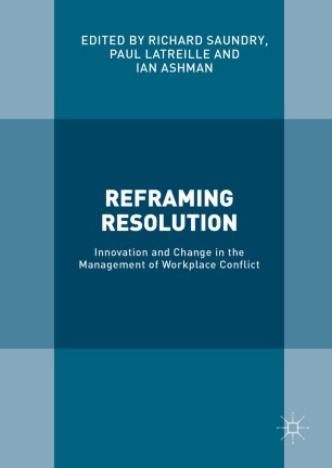 Reframing Resolution : Innovation and Change in the Management of Workplace Conflict
