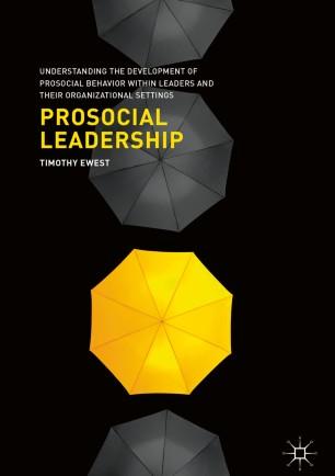 Prosocial Leadership : Understanding the Development of Prosocial Behavior within Leaders and their Organizational Settings