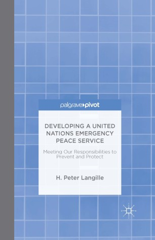 Developing a United Nations Emergency Peace Service: Meeting Our Responsibilities to Prevent and Protect / H. Peter. Langille