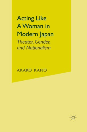 Acting Like a Woman in Modern Japan : Theater, Gender, and Nationalism