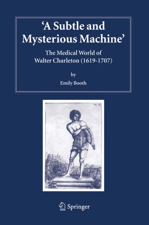 A Subtle and Mysterious Machine: The Medical World of Walter Charleston (1619–1707)