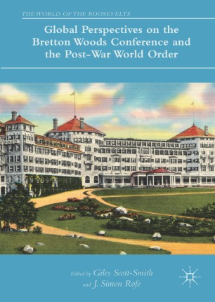 Global Perspectives on the Bretton Woods Conference and the Post-War World Order :