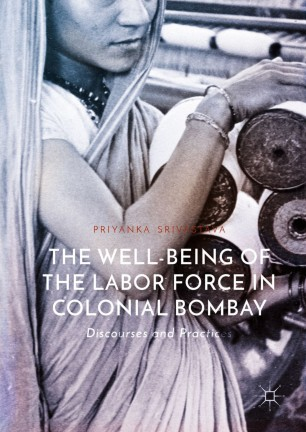 The Well-Being of the Labor Force in Colonial Bombay : Discourses and Practices