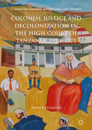 Colonial Justice and Decolonization in the High Court of Tanzania, 1920-1971