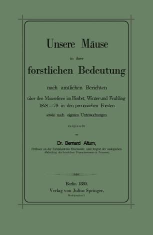 Unsere Mäuse in ihrer forstlichen Bedeutung nach amtlichen Berichten über den Mausefrass im Herbst, Winter und Frühling 1878–79 in den preussischen Forsten sowie nach eigenen Untersuchungen dargestellt