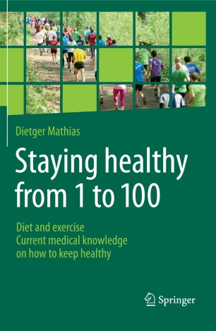 Staying Healthy From 1 to 100 : Diet and exercise current medical knowledge on how to keep healthy