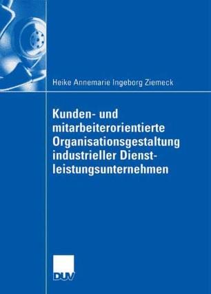 Kunden- und mitarbeiterorientierte Organisationsgestaltung industrieller Dienstleistungsunternehmen