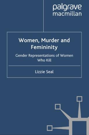 Women, Murder and Femininity : Gender Representations of Women Who Kill