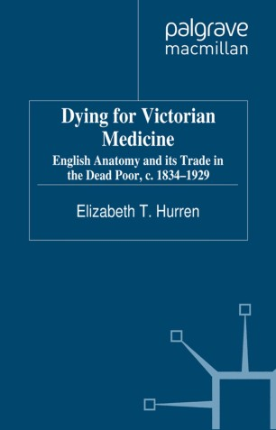 Dying for Victorian Medicine : English Anatomy and its Trade in the Dead Poor, c. 1834–1929