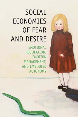 Social Economies of Fear and Desire : Emotional Regulation, Emotion Management, and Embodied Autonomy
