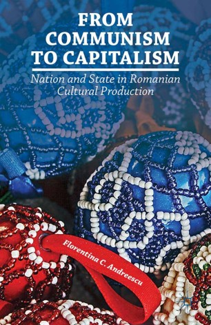 From Communism to Capitalism : Nation and State in Romanian Cultural Production