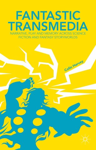 Fantastic Transmedia : Narrative, Play and Memory Across Science Fiction and Fantasy Storyworlds