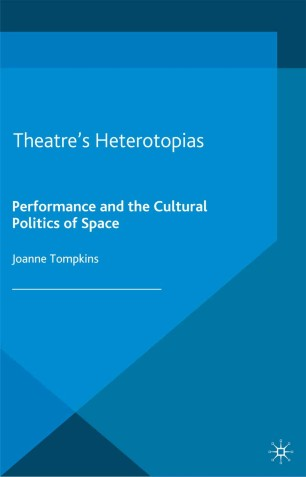 Theatre's Heterotopias : Performance and the Cultural Politics of Space