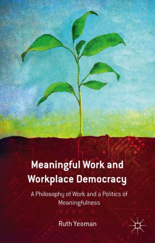 Meaningful Work and Workplace Democracy : A Philosophy of Work and a Politics of Meaningfulness