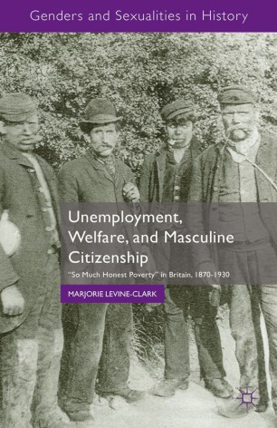 "Unemployment, Welfare, and Masculine Citizenship : ""So Much Honest Poverty"" in Britain, 1870–1930"
