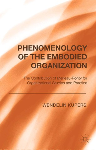 Phenomenology of the Embodied Organization : The Contribution of Merleau-Ponty for Organizational Studies and Practice