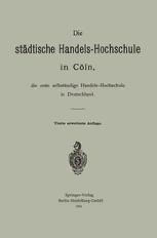 Die städtische Handels-Hochschule in Cöln, die erste selbständige Handels-Hochschule in Deutschland