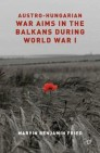 Austro-Hungarian War Aims in the Balkans during World War I