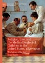 Religion, Law, and the Medical Neglect of Children in the United States, 1870–2000