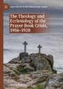 The Theology and Ecclesiology of the Prayer Book Crisis, 1906–1928
