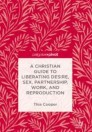 A Christian Guide to Liberating Desire, Sex, Partnership, Work, and Reproduction